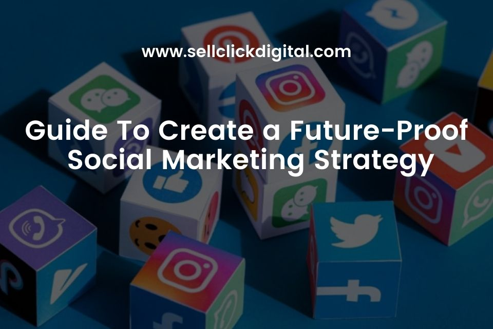Guide To Create Future Proof Social Marketing Strategy