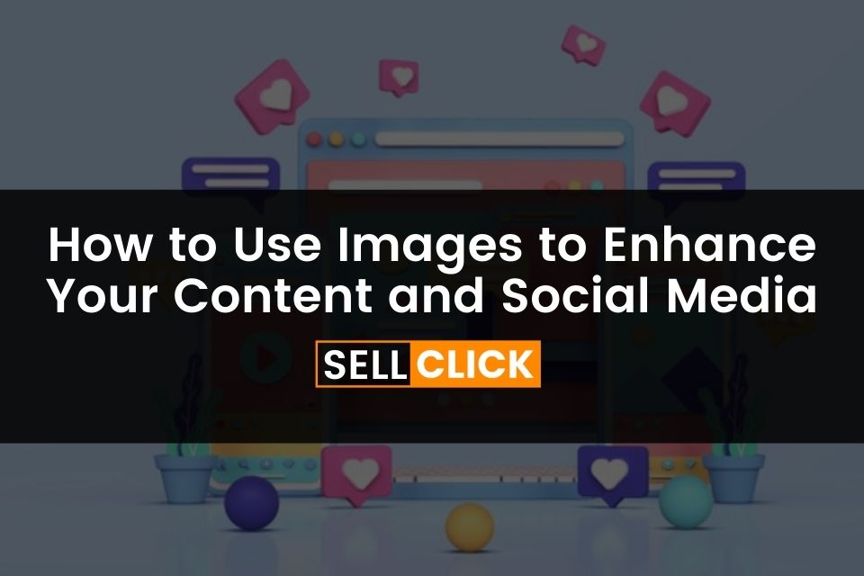 How to Use Images to Enhance Your Content and Social Media